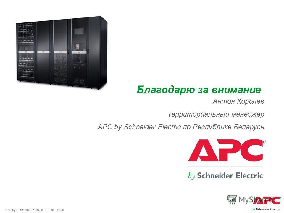 APC by Schneider Electric– Name – Date Антон Королев Территориальный менеджер APC by Schneider Electric по Республике Беларусь Благодарю за внимание