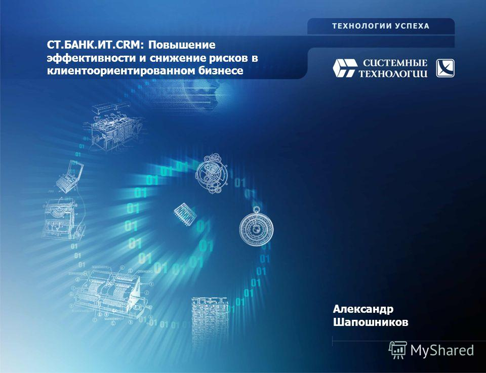 Александр Шапошников СТ.БАНК.ИТ.СRM: Повышение эффективности и снижение рисков в клиентоориентированном бизнесе