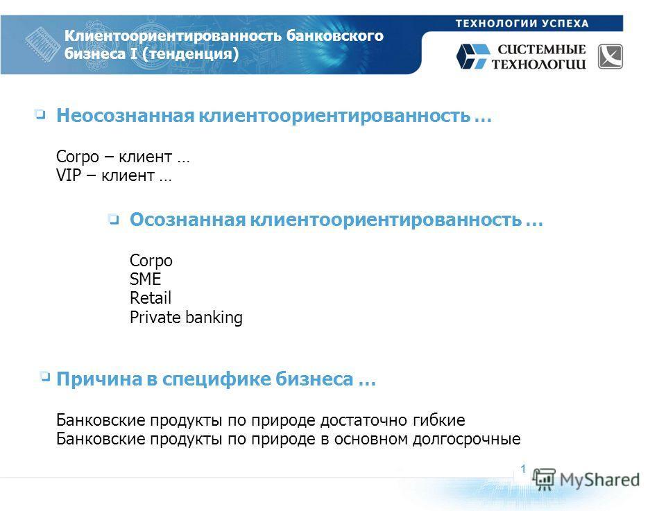 Неосознанная клиентоориентированность … Corpo – клиент … VIP – клиент … 1 Клиентоориентированность банковского бизнеса I (тенденция) Осознанная клиентоориентированность … Corpo SME Retail Private banking Причина в специфике бизнеса … Банковские проду