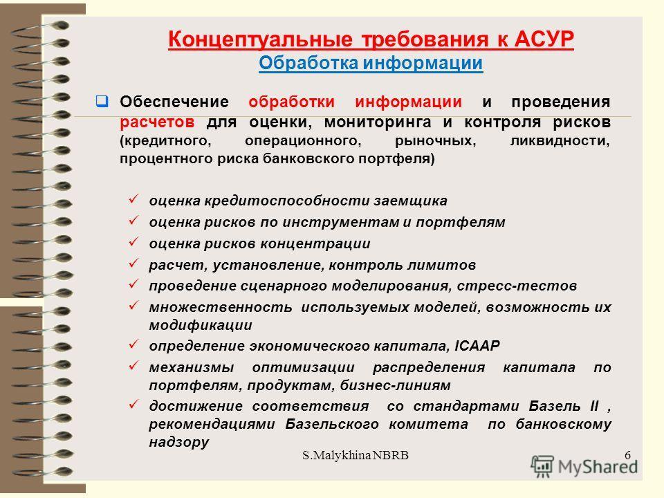 S.Malykhina NBRB Концептуальные требования к АСУР Обработка информации Обеспечение обработки информации и проведения расчетов для оценки, мониторинга и контроля рисков (кредитного, операционного, рыночных, ликвидности, процентного риска банковского п