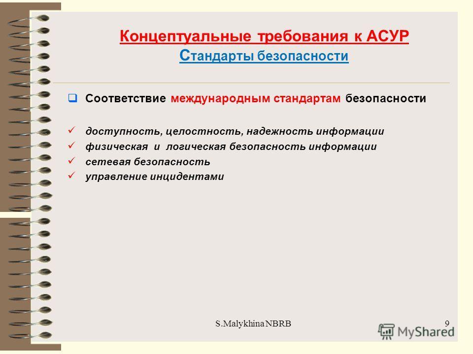 S.Malykhina NBRB Концептуальные требования к АСУР С тандарты безопасности Соответствие международным стандартам безопасности доступность, целостность, надежность информации физическая и логическая безопасность информации сетевая безопасность управлен