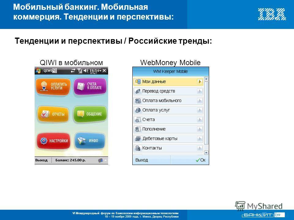 VI Международный форум по банковским информационным технологиям 18 – 19 ноября 2009 года, г. Минск, Дворец Республики Тенденции и перспективы / Российские тренды: QIWI в мобильном WebMoney Mobile Мобильный банкинг. Мобильная коммерция. Тенденции и пе