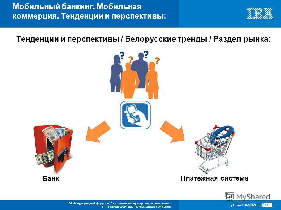 VI Международный форум по банковским информационным технологиям 18 – 19 ноября 2009 года, г. Минск, Дворец Республики Тенденции и перспективы / Белорусские тренды / Раздел рынка: Мобильный банкинг. Мобильная коммерция. Тенденции и перспективы: ? ? ?
