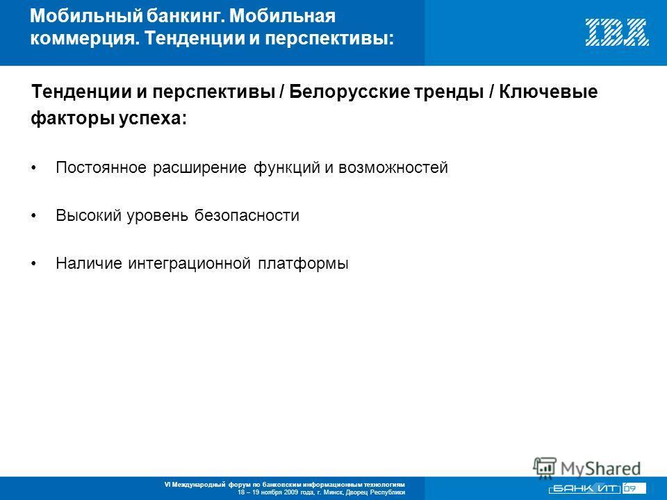 VI Международный форум по банковским информационным технологиям 18 – 19 ноября 2009 года, г. Минск, Дворец Республики Тенденции и перспективы / Белорусские тренды / Ключевые факторы успеха: Постоянное расширение функций и возможностей Высокий уровень