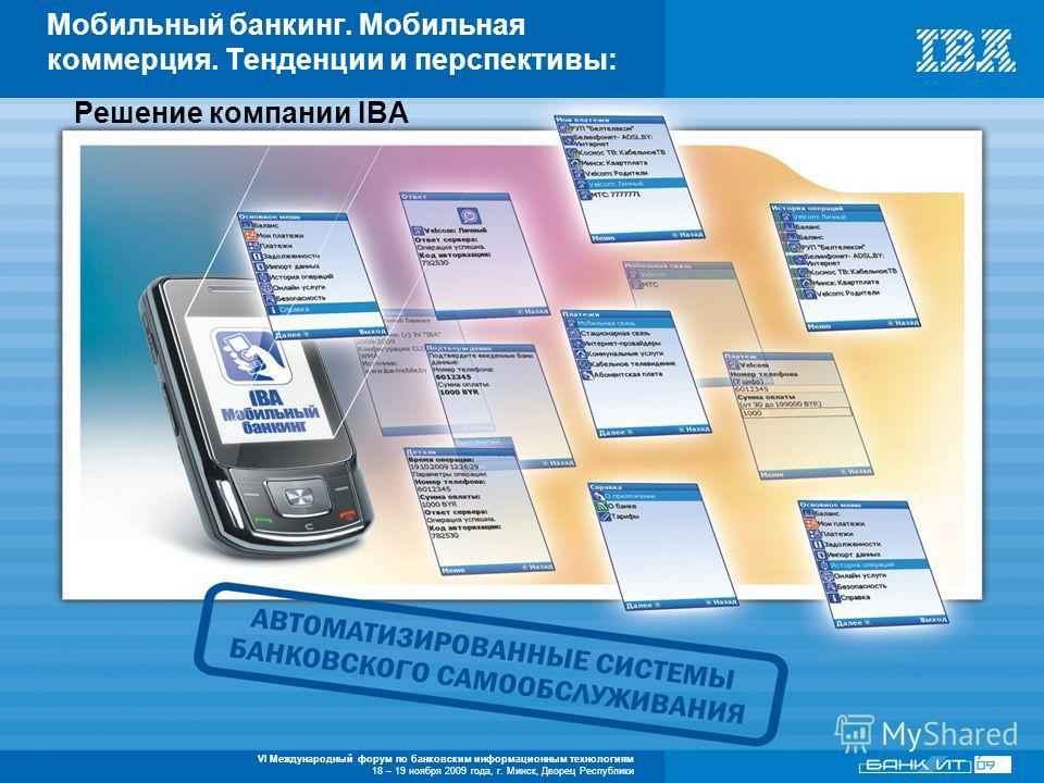 VI Международный форум по банковским информационным технологиям 18 – 19 ноября 2009 года, г. Минск, Дворец Республики Решение компании IBA Мобильный банкинг. Мобильная коммерция. Тенденции и перспективы: