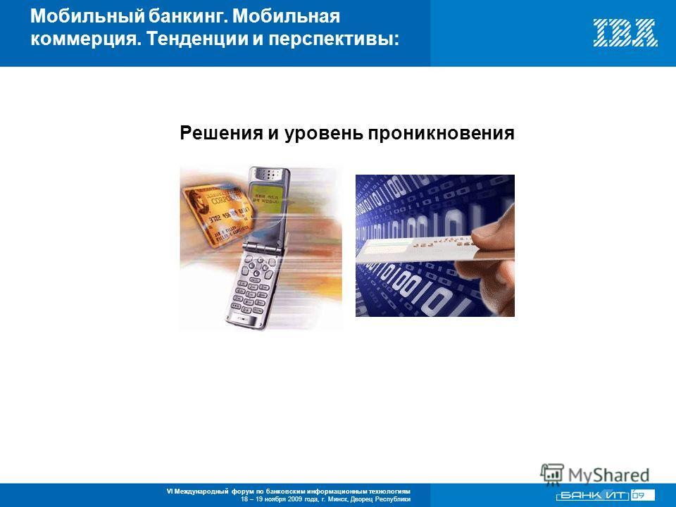 VI Международный форум по банковским информационным технологиям 18 – 19 ноября 2009 года, г. Минск, Дворец Республики Мобильный банкинг. Мобильная коммерция. Тенденции и перспективы: Решения и уровень проникновения
