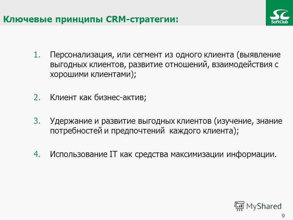 Ключевые принципы CRM-стратегии: 1.Персонализация, или сегмент из одного клиента (выявление выгодных клиентов, развитие отношений, взаимодействия с хорошими клиентами); 2.Клиент как бизнес-актив; 3.Удержание и развитие выгодных клиентов (изучение, зн