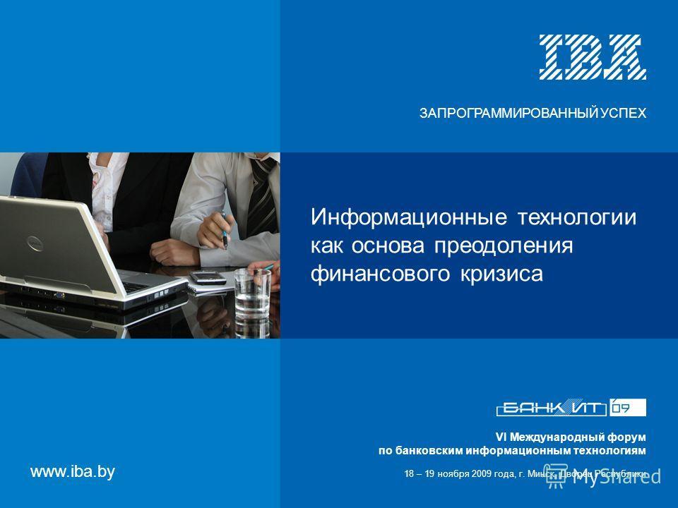 VI Международный форум по банковским информационным технологиям 18 – 19 ноября 2009 года, г. Минск, Дворец Республики Информационные технологии как основа преодоления финансового кризиса VI Международный форум по банковским информационным технологиям
