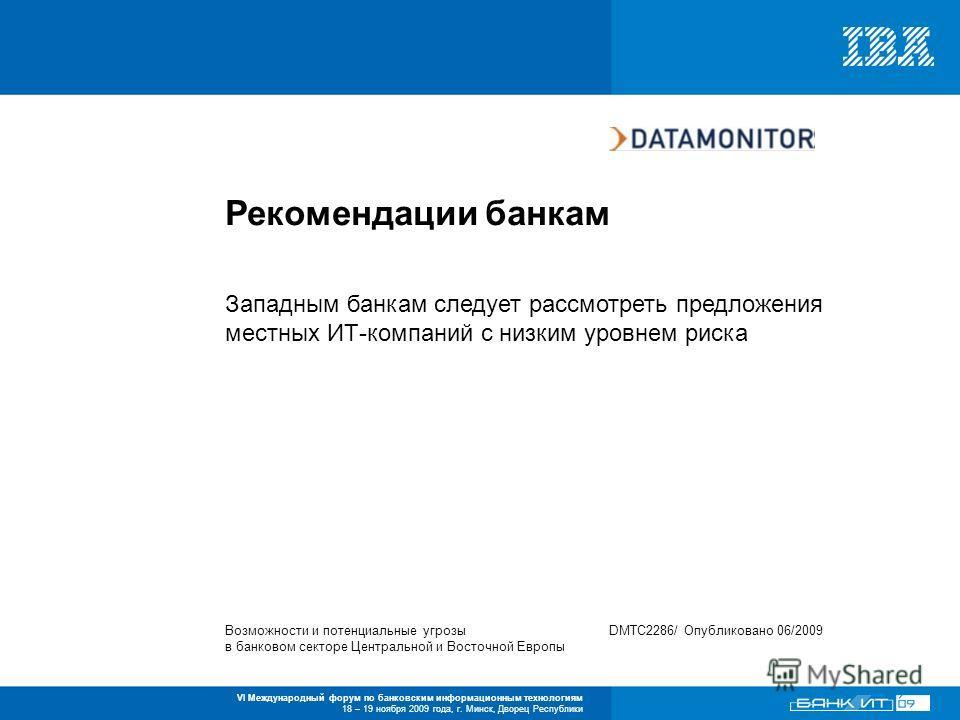 VI Международный форум по банковским информационным технологиям 18 – 19 ноября 2009 года, г. Минск, Дворец Республики Западным банкам следует рассмотреть предложения местных ИТ-компаний с низким уровнем риска Рекомендации банкам Возможности и потенци