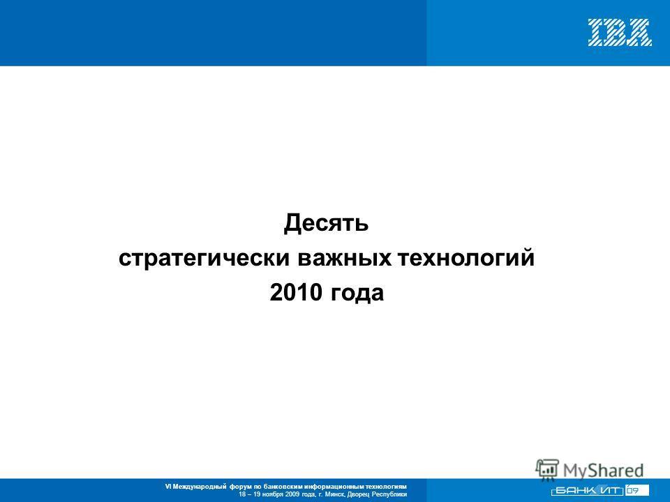 VI Международный форум по банковским информационным технологиям 18 – 19 ноября 2009 года, г. Минск, Дворец Республики Десять стратегически важных технологий 2010 года