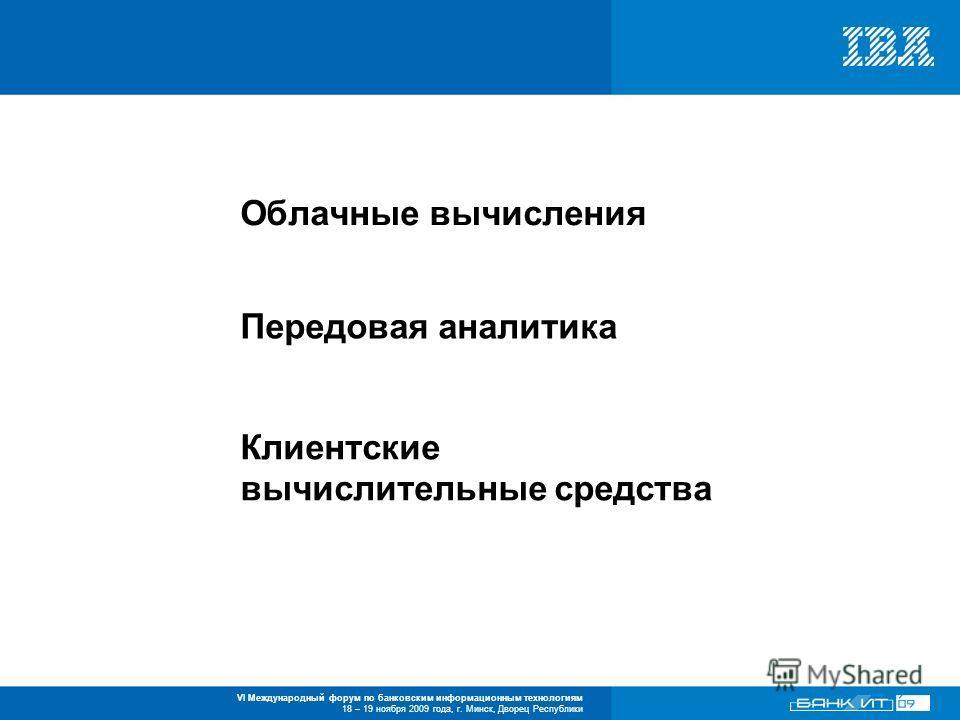 VI Международный форум по банковским информационным технологиям 18 – 19 ноября 2009 года, г. Минск, Дворец Республики Облачные вычисления Передовая аналитика Клиентские вычислительные средства