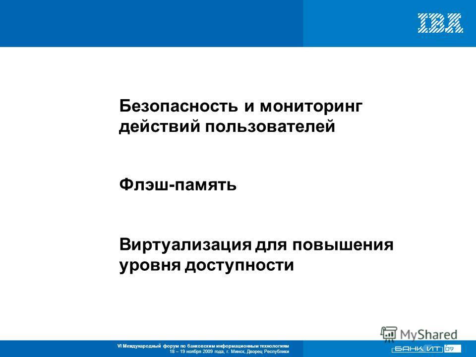 VI Международный форум по банковским информационным технологиям 18 – 19 ноября 2009 года, г. Минск, Дворец Республики Безопасность и мониторинг действий пользователей Флэш-память Виртуализация для повышения уровня доступности