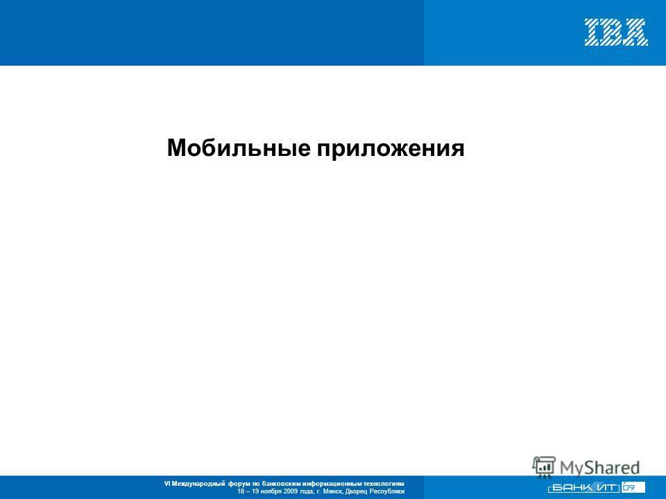 VI Международный форум по банковским информационным технологиям 18 – 19 ноября 2009 года, г. Минск, Дворец Республики Мобильные приложения