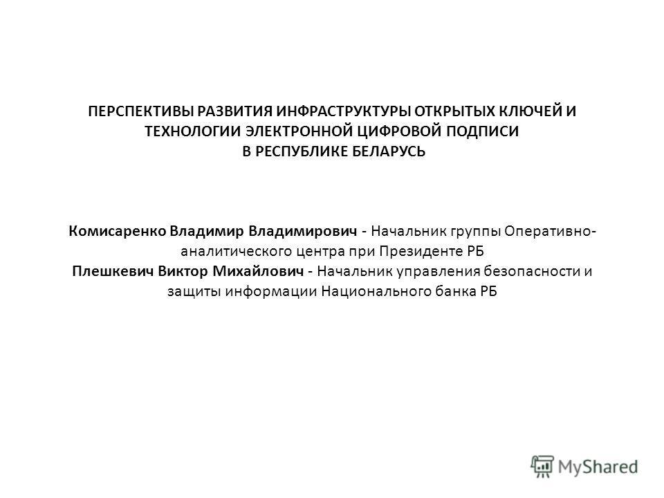 ПЕРСПЕКТИВЫ РАЗВИТИЯ ИНФРАСТРУКТУРЫ ОТКРЫТЫХ КЛЮЧЕЙ И ТЕХНОЛОГИИ ЭЛЕКТРОННОЙ ЦИФРОВОЙ ПОДПИСИ В РЕСПУБЛИКЕ БЕЛАРУСЬ Комисаренко Владимир Владимирович - Начальник группы Оперативно- аналитического центра при Президенте РБ Плешкевич Виктор Михайлович -