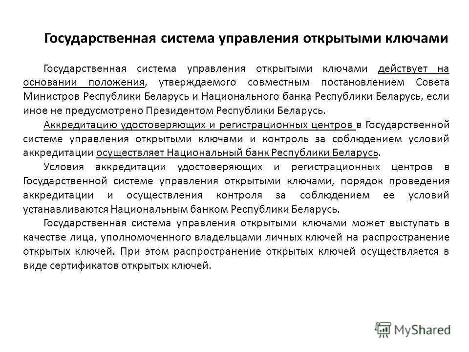 Государственная система управления открытыми ключами Государственная система управления открытыми ключами действует на основании положения, утверждаемого совместным постановлением Совета Министров Республики Беларусь и Национального банка Республики