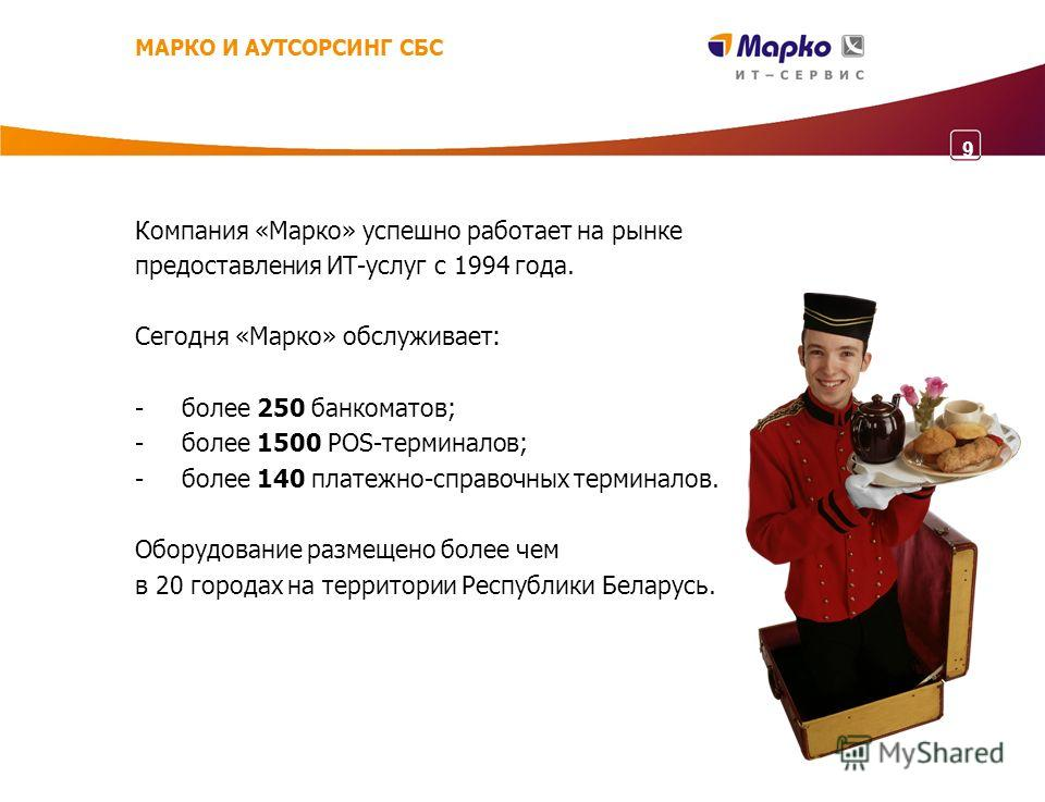 Компания «Марко» успешно работает на рынке предоставления ИТ-услуг с 1994 года. Сегодня «Марко» обслуживает: - более 250 банкоматов; - более 1500 POS-терминалов; - более 140 платежно-справочных терминалов. Оборудование размещено более чем в 20 города