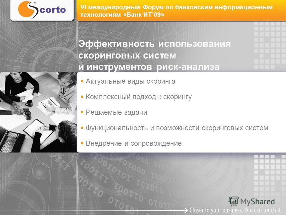 VI международный Форум по банковским информационным технологиям «Банк ИТ09» Актуальные виды скоринга Комплексный подход к скорингу Решаемые задачи Функциональность и возможности скоринговых систем Внедрение и сопровождение Эффективность использования