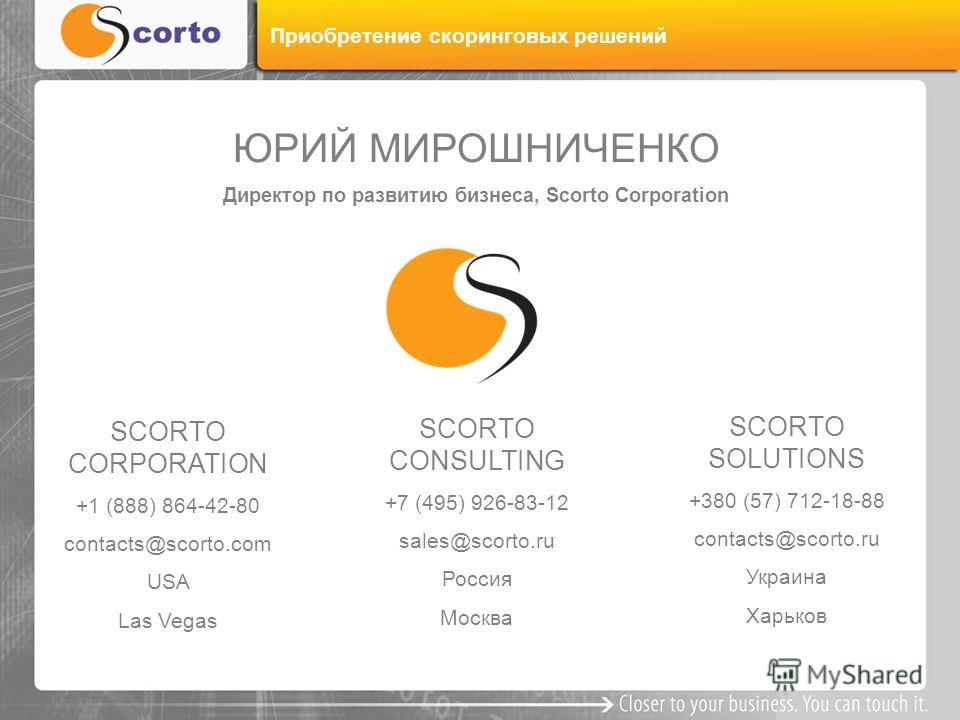 ЮРИЙ МИРОШНИЧЕНКО Директор по развитию бизнеса, Scorto Corporation SCORTO CORPORATION +1 (888) 864-42-80 contacts@scorto.com USA Las Vegas SCORTO SOLUTIONS +380 (57) 712-18-88 contacts@scorto.ru Украина Харьков SCORTO CONSULTING +7 (495) 926-83-12 sa