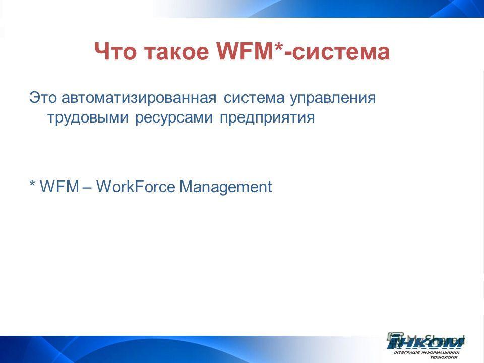 Что такое WFM*-система Это автоматизированная система управления трудовыми ресурсами предприятия * WFM – WorkForce Management