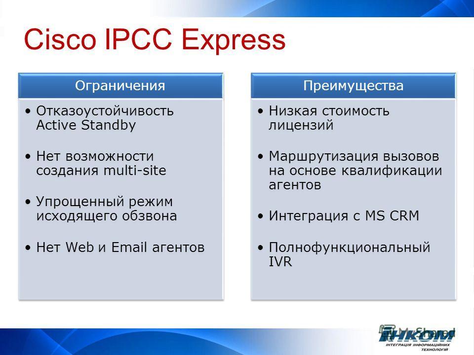Cisco IPCC Express Ограничения Отказоустойчивость Active Standby Нет возможности создания multi-site Упрощенный режим исходящего обзвона Нет Web и Email агентов Преимущества Низкая стоимость лицензий Маршрутизация вызовов на основе квалификации агент