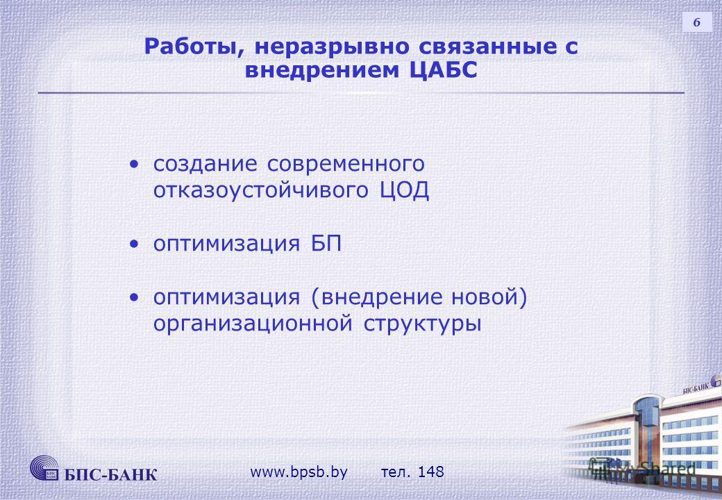Работы, неразрывно связанные с внедрением ЦАБС 6 создание современного отказоустойчивого ЦОД оптимизация БП оптимизация (внедрение новой) организационной структуры www.bpsb.by тел. 148