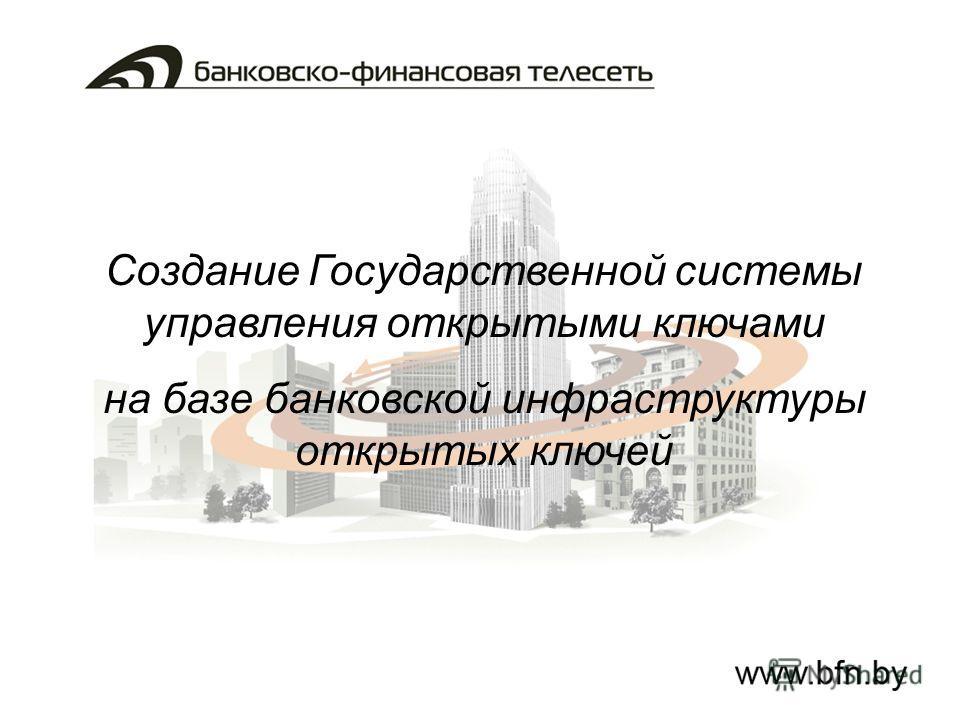 Создание Государственной системы управления открытыми ключами на базе банковской инфраструктуры открытых ключей