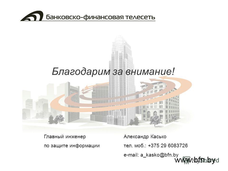 Благодарим за внимание! Главный инженер Александр Касько по защите информациител. моб.: +375 29 6083726 e-mail: a_kasko@bfn.by