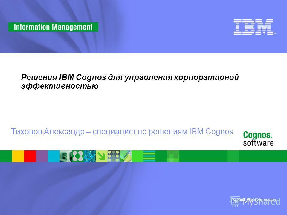 © 2008 IBM Corporation Решения IBM Cognos для управления корпоративной эффективностью Тихонов Александр – специалист по решениям IBM Cognos