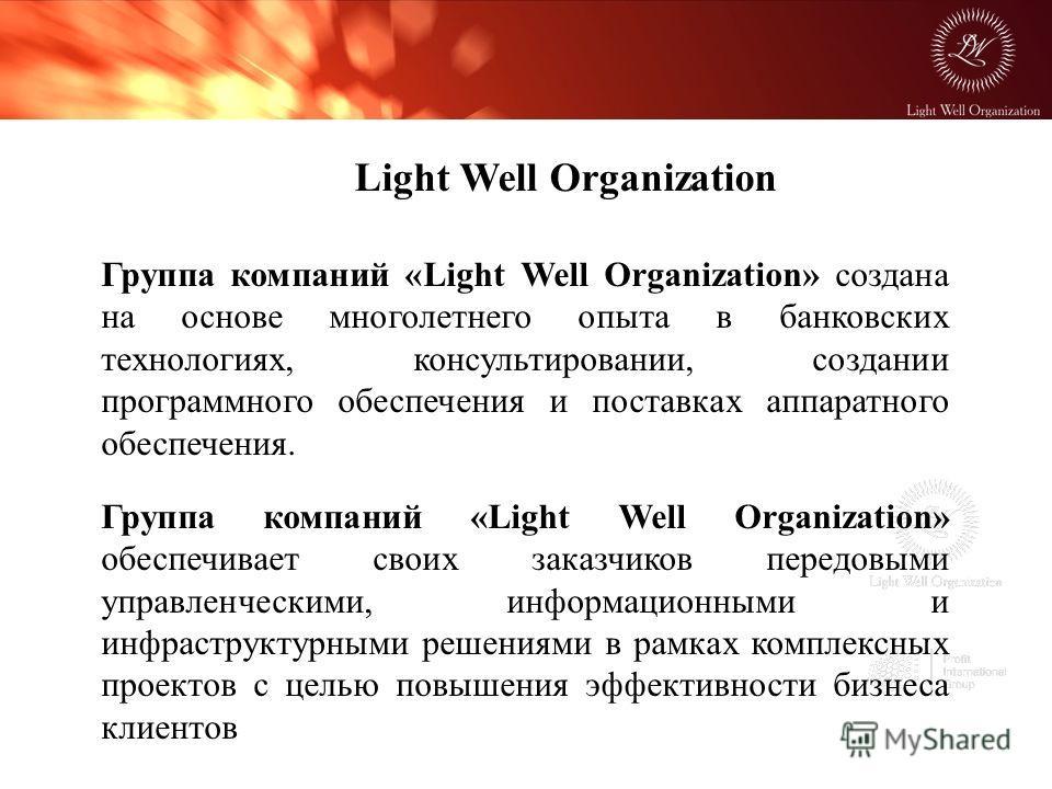 Группа компаний «Light Well Organization» создана на основе многолетнего опыта в банковских технологиях, консультировании, создании программного обеспечения и поставках аппаратного обеспечения. Группа компаний «Light Well Organization» обеспечивает с