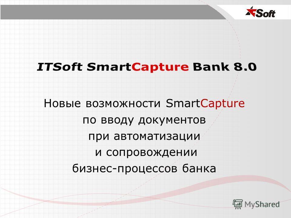 Новые возможности SmartCapture по вводу документов при автоматизации и сопровождении бизнес-процессов банка