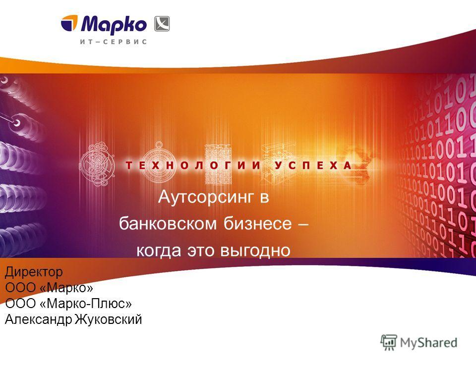 Аутсорсинг в банковском бизнесе – когда это выгодно Директор ООО «Марко» ООО «Марко-Плюс» Александр Жуковский