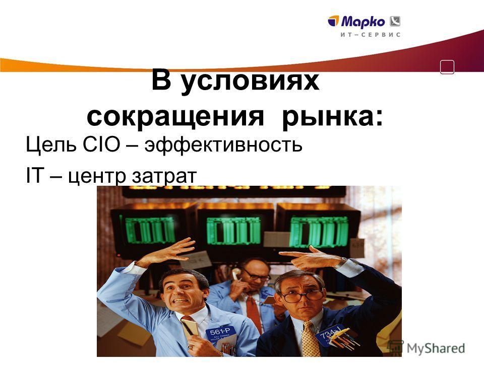 В условиях сокращения рынка: Цель CIO – эффективность IT – центр затрат
