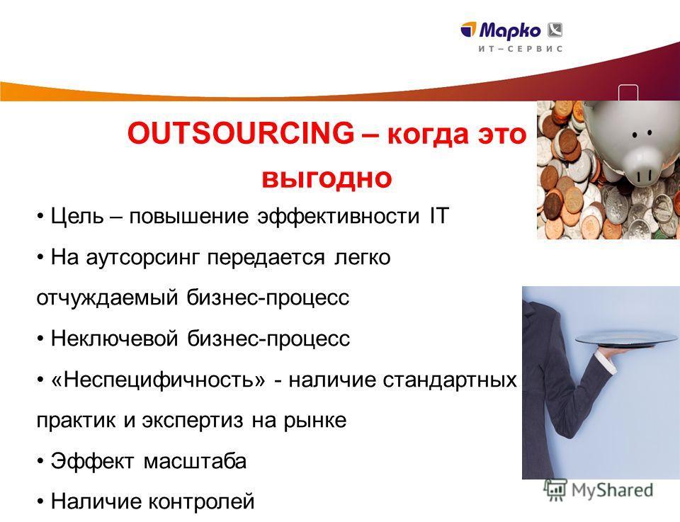 OUTSOURCING – когда это выгодно Цель – повышение эффективности IT На аутсорсинг передается легко отчуждаемый бизнес-процесс Неключевой бизнес-процесс «Неспецифичность» - наличие стандартных практик и экспертиз на рынке Эффект масштаба Наличие контрол