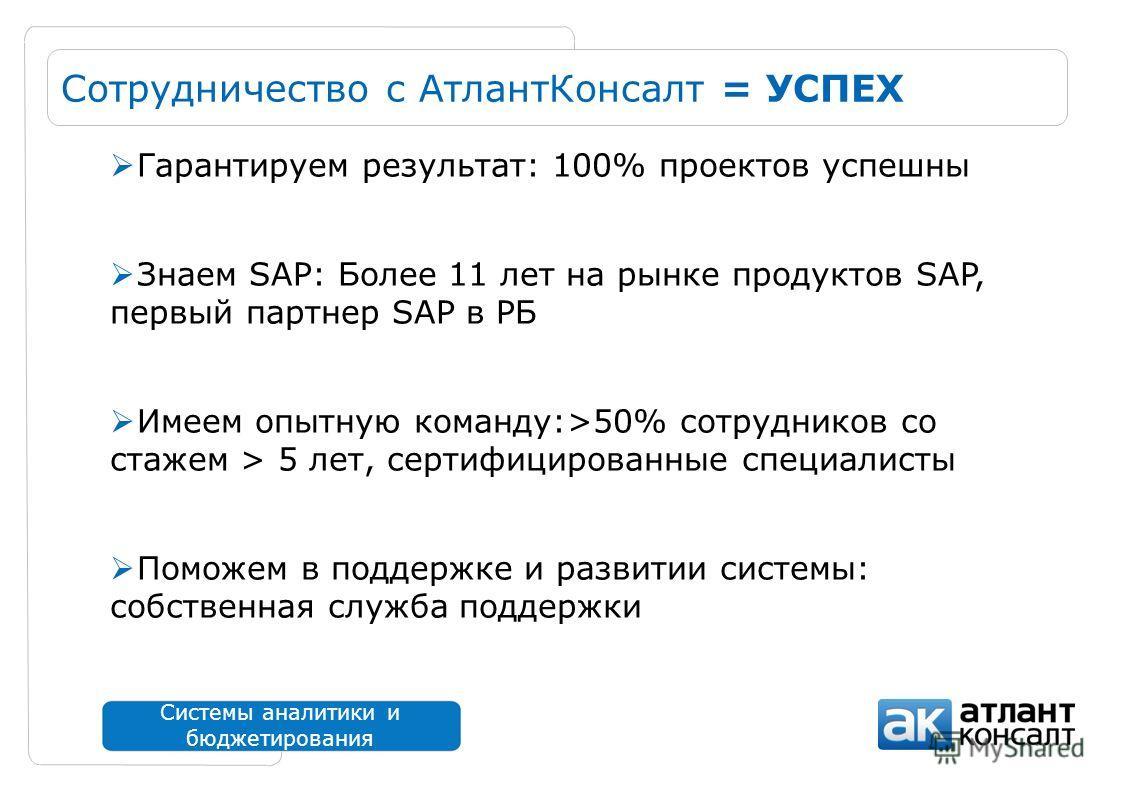 Системы аналитики и бюджетирования Сотрудничество с АтлантКонсалт = УСПЕХ Гарантируем результат: 100% проектов успешны Знаем SAP: Более 11 лет на рынке продуктов SAP, первый партнер SAP в РБ Имеем опытную команду:>50% сотрудников со стажем > 5 лет, с