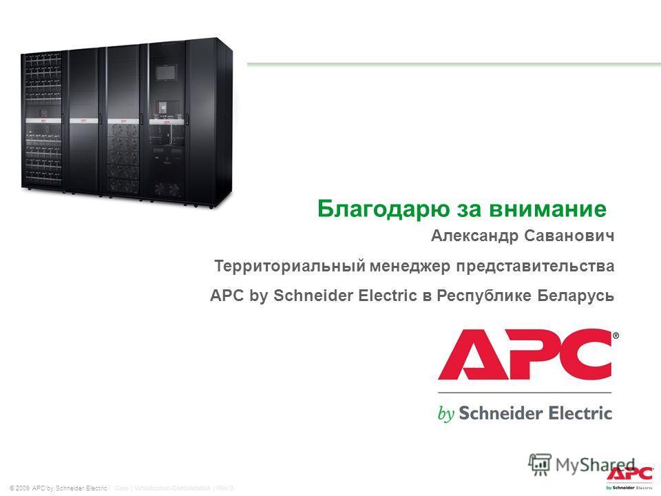 © 2009 APC by Schneider Electric Core | Virtualization-Consolidation | Rev 0 Александр Саванович Территориальный менеджер представительства APC by Schneider Electric в Республике Беларусь Благодарю за внимание