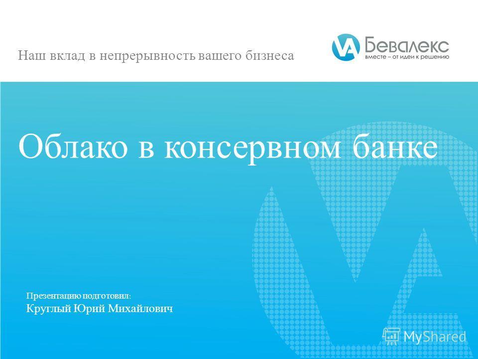 Презентацию подготовил: Круглый Юрий Михайлович Облако в консервном банке Наш вклад в непрерывность вашего бизнеса