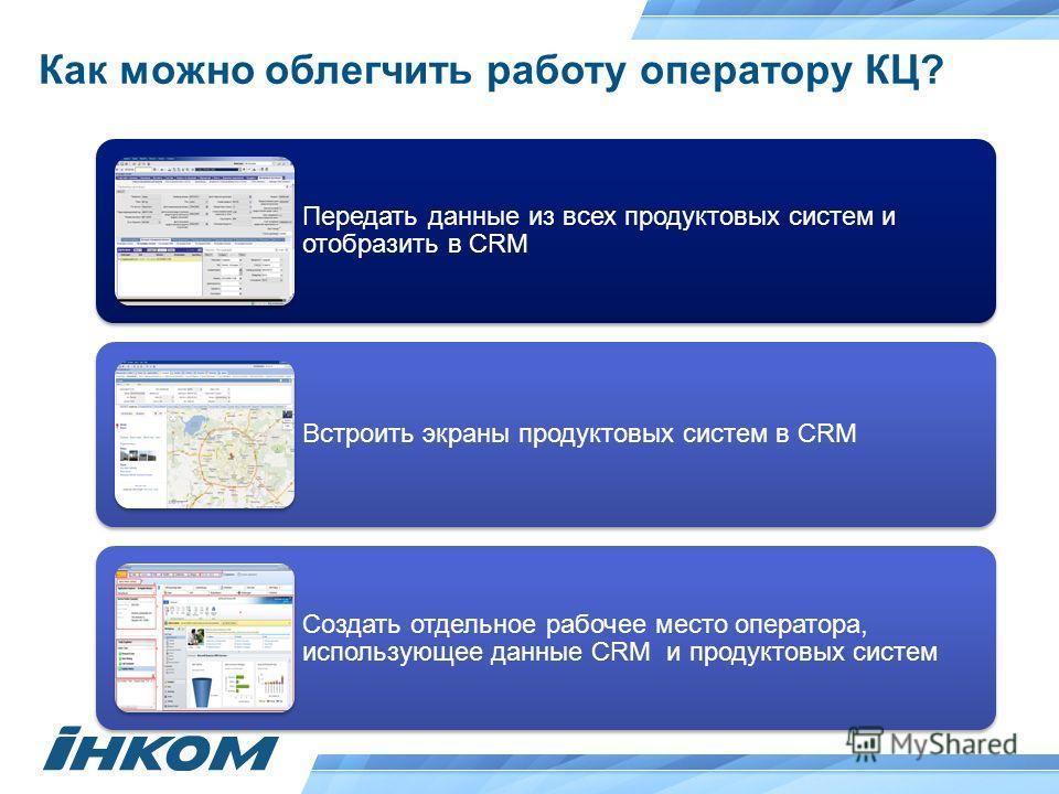 Как можно облегчить работу оператору КЦ? Передать данные из всех продуктовых систем и отобразить в CRM Встроить экраны продуктовых систем в CRM Создать отдельное рабочее место оператора, использующее данные CRM и продуктовых систем