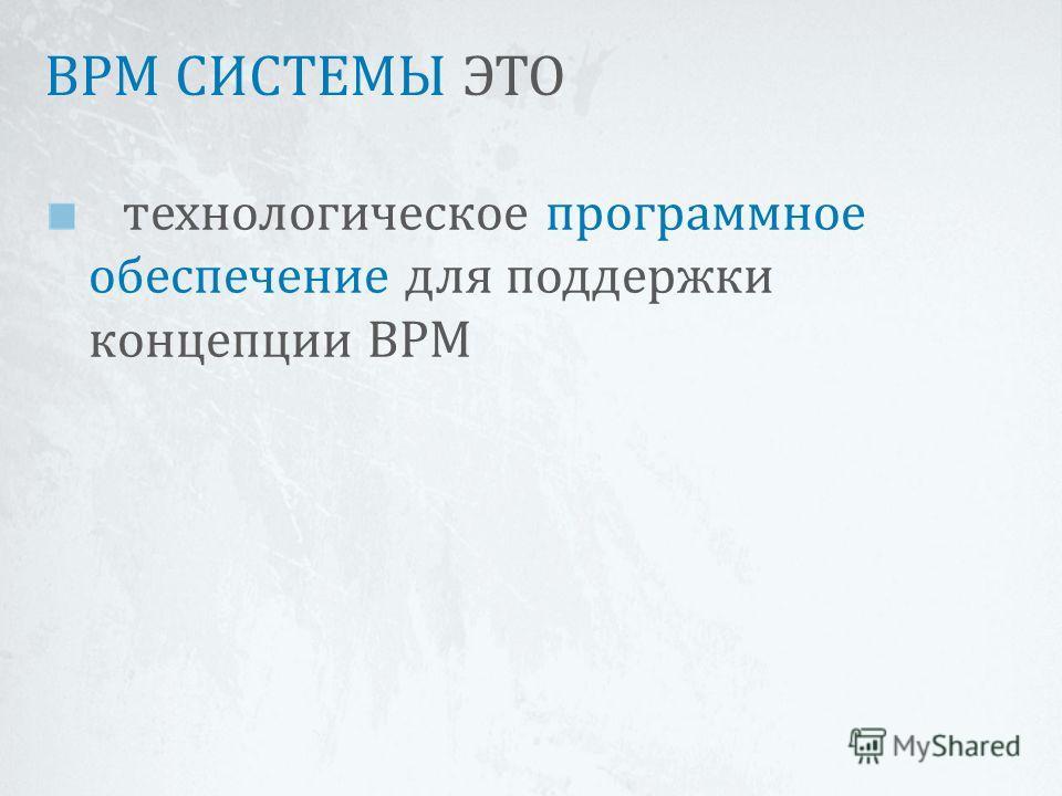 BPM СИСТЕМЫ ЭТО технологическое программное обеспечение для поддержки концепции BPM