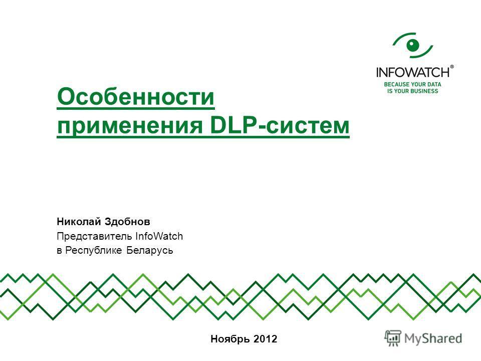 Николай Здобнов Представитель InfoWatch в Республике Беларусь Особенности применения DLP-систем Ноябрь 2012