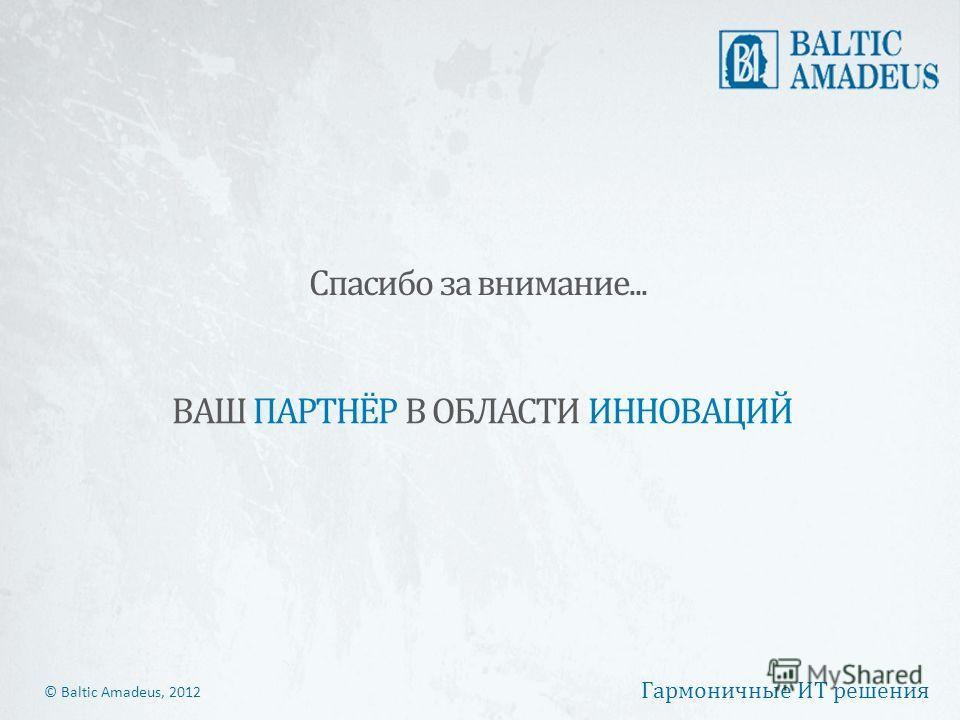 © Baltic Amadeus, 2012 Гармоничные ИТ решения ВАШ ПАРТНЁР В ОБЛАСТИ ИННОВАЦИЙ Спасибо за внимание...