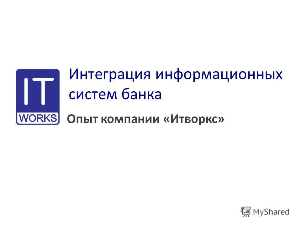 Интеграция информационных систем банка Опыт компании «Итворкс»