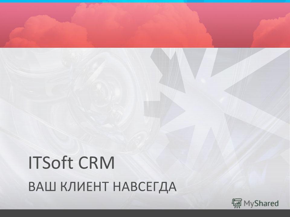 ITSoft CRM ВАШ КЛИЕНТ НАВСЕГДА