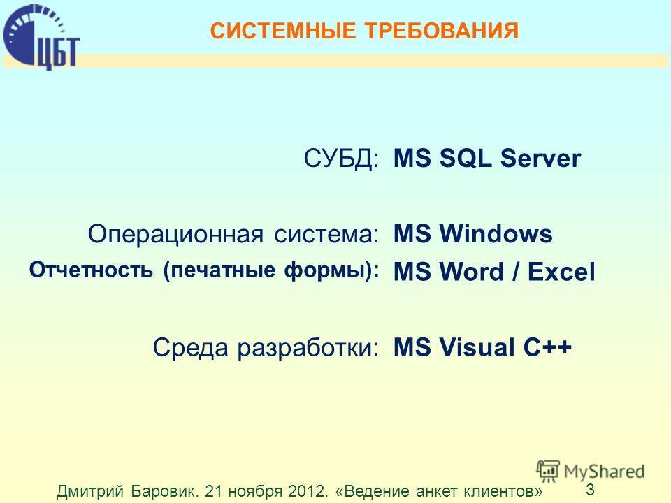 Дмитрий Баровик. 21 ноября 2012. «Ведение анкет клиентов» 3 СИСТЕМНЫЕ ТРЕБОВАНИЯ СУБД:MS SQL Server Операционная система:MS Windows Отчетность (печатные формы): MS Word / Excel Среда разработки:MS Visual C++