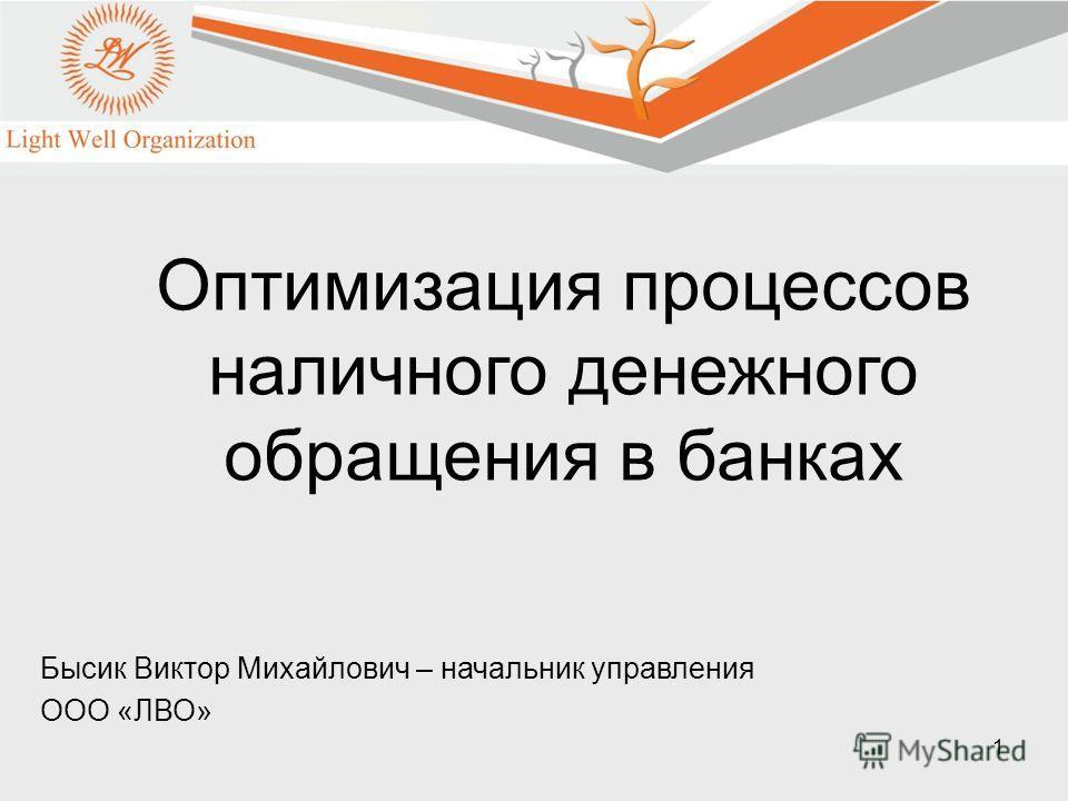 1 Бысик Виктор Михайлович – начальник управления ООО «ЛВО» Оптимизация процессов наличного денежного обращения в банках