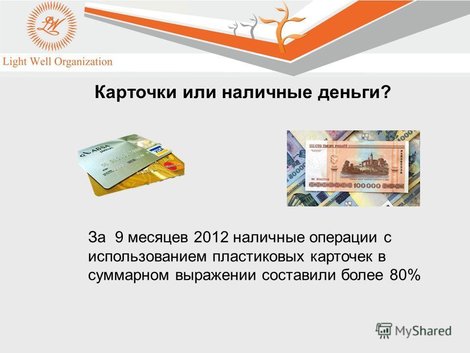 2 Карточки или наличные деньги? За 9 месяцев 2012 наличные операции с использованием пластиковых карточек в суммарном выражении составили более 80%