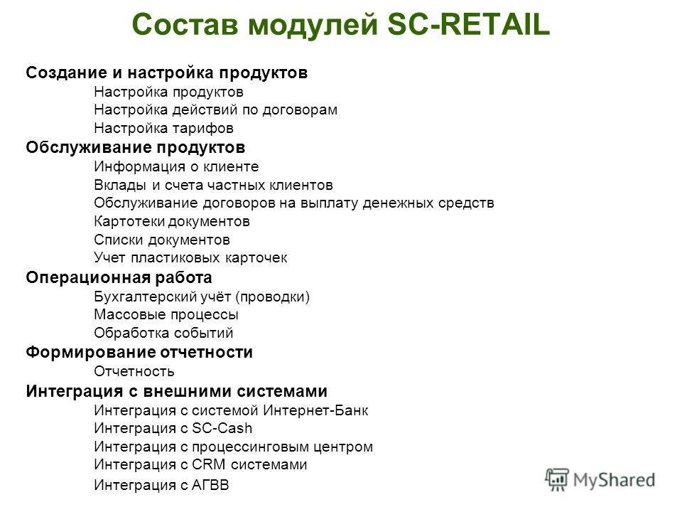 Состав модулей SC-RETAIL Создание и настройка продуктов Настройка продуктов Настройка действий по договорам Настройка тарифов Обслуживание продуктов Информация о клиенте Вклады и счета частных клиентов Обслуживание договоров на выплату денежных средс