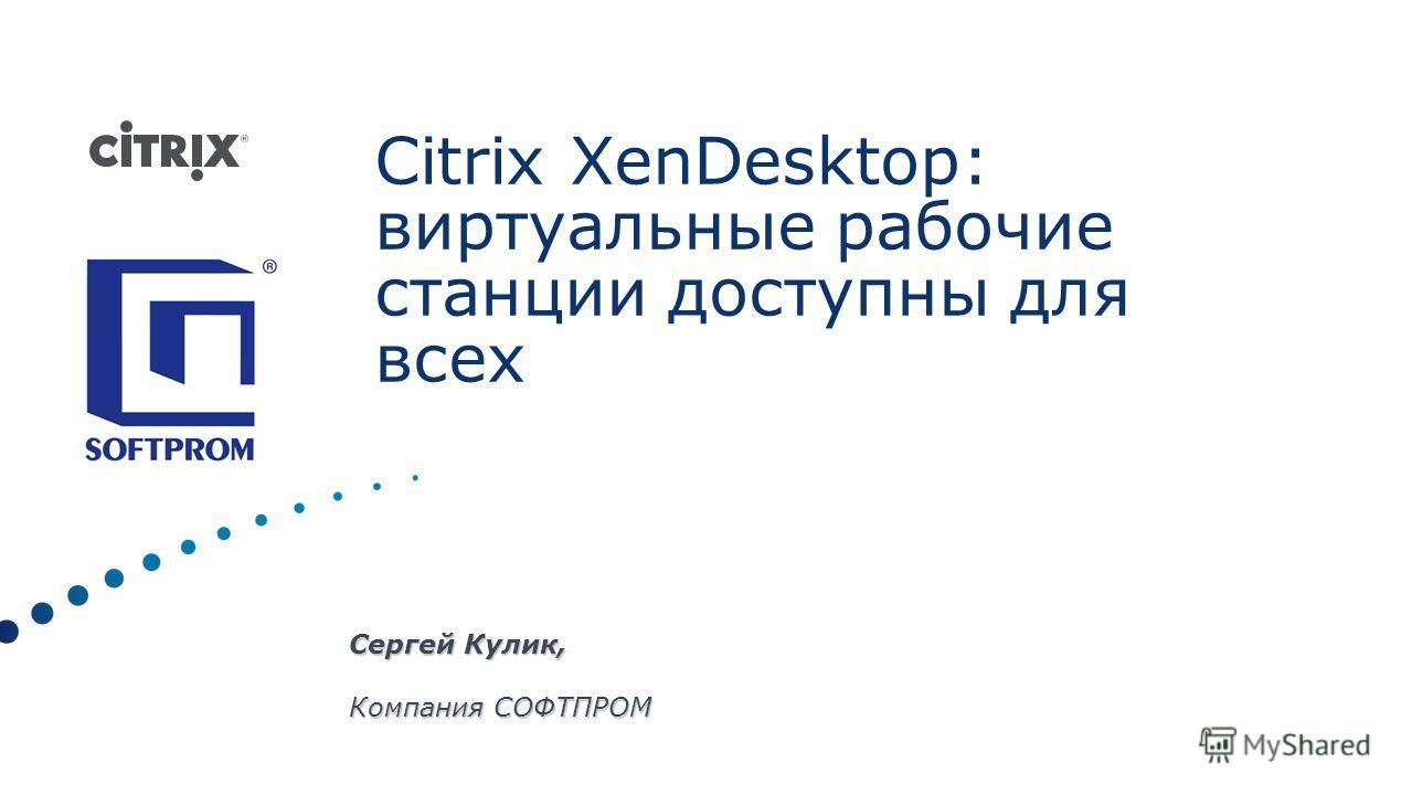 Сергей Кулик, Компания СОФТПРОМ Citrix XenDesktop: виртуальные рабочие станции доступны для всех