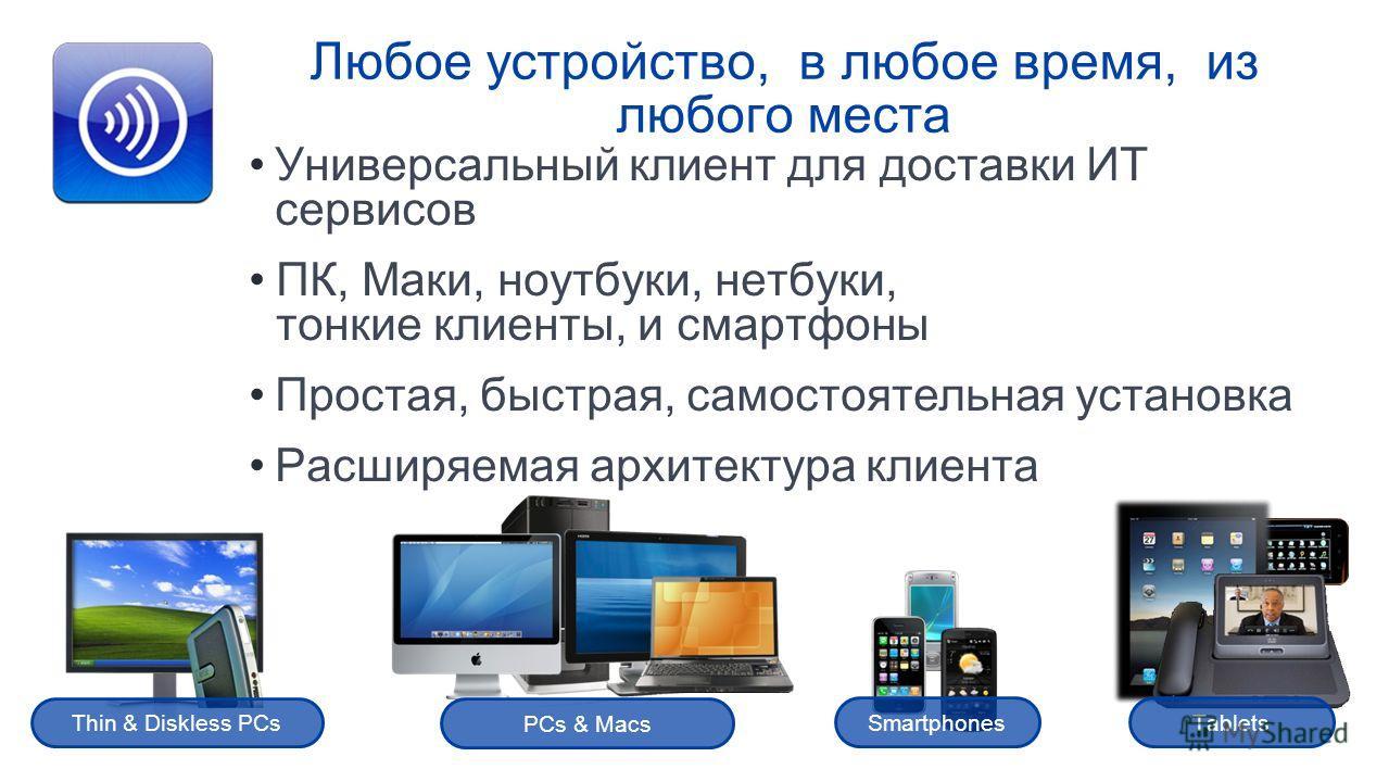 Универсальный клиент для доставки ИТ сервисов ПК, Маки, ноутбуки, нетбуки, тонкие клиенты, и смартфоны Простая, быстрая, самостоятельная установка Расширяемая архитектура клиента Любое устройство, в любое время, из любого места Thin & Diskless PCs PC