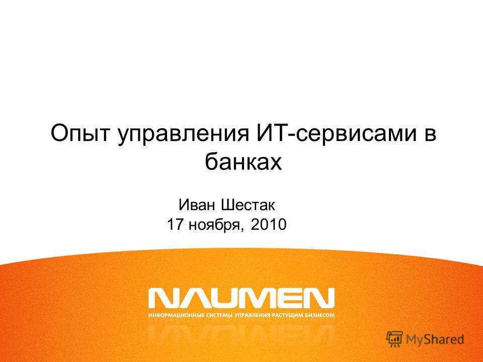 Опыт управления ИТ-сервисами в банках Иван Шестак 17 ноября, 2010