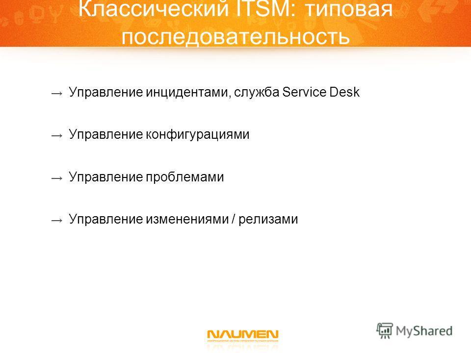 Классический ITSM: типовая последовательность Управление инцидентами, служба Service Desk Управление конфигурациями Управление проблемами Управление изменениями / релизами